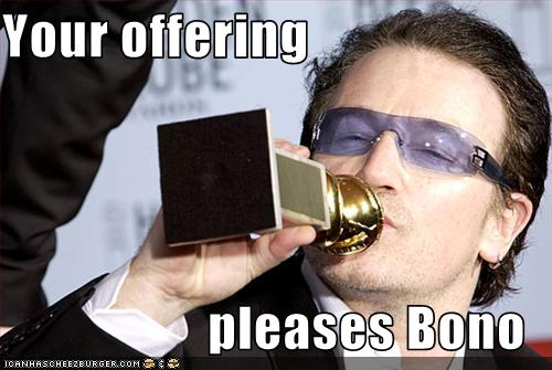 Bono craves acceptance, idiots give it to him.